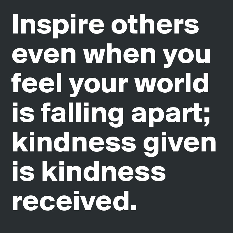Inspire others even when you feel your world is falling apart; kindness given is kindness received.