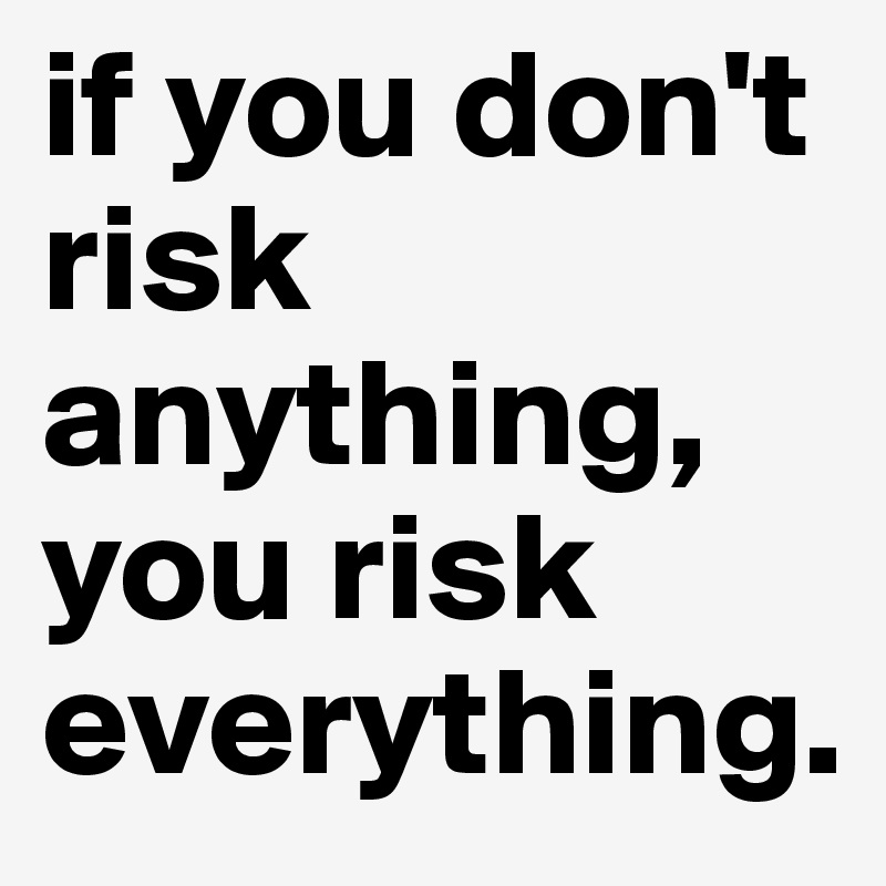 if you don't risk anything, you risk everything.