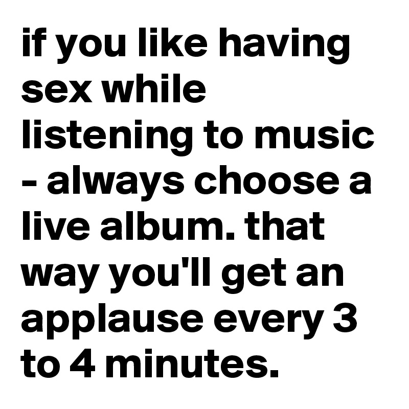 if you like having sex while listening to music - always choose a live album. that way you'll get an applause every 3 to 4 minutes.