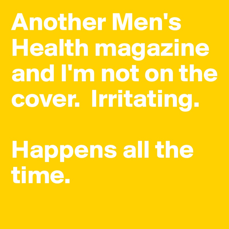 Another Men's Health magazine and I'm not on the cover.  Irritating.   Happens all the time.