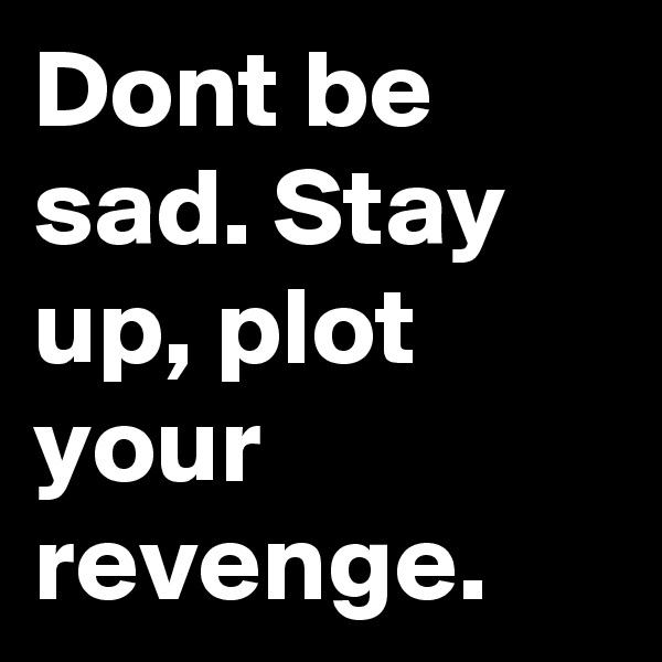 Dont be sad. Stay up, plot your revenge.