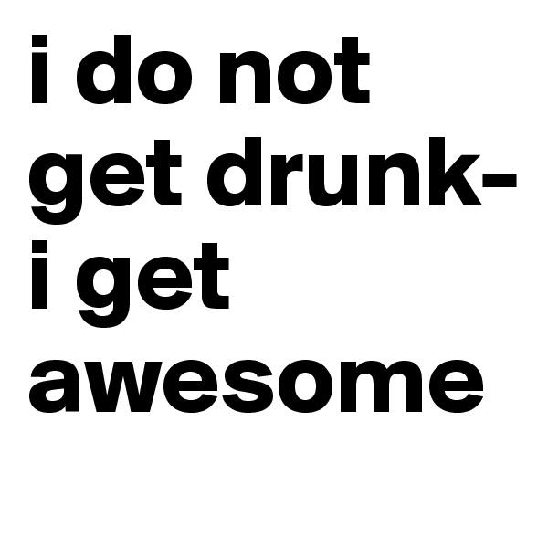 i do not get drunk- i get awesome
