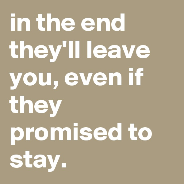in the end they'll leave you, even if they promised to stay.