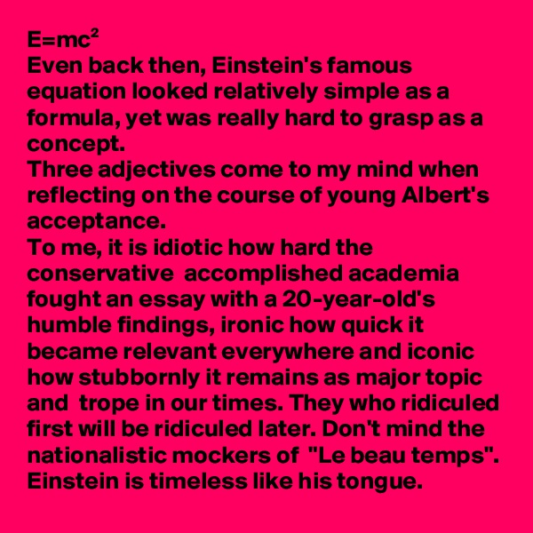 """E=mc² Even back then, Einstein's famous equation looked relatively simple as a formula, yet was really hard to grasp as a concept. Three adjectives come to my mind when reflecting on the course of young Albert's acceptance. To me, it is idiotic how hard the conservative  accomplished academia fought an essay with a 20-year-old's humble findings, ironic how quick it became relevant everywhere and iconic how stubbornly it remains as major topic and  trope in our times. They who ridiculed first will be ridiculed later. Don't mind the nationalistic mockers of  """"Le beau temps"""". Einstein is timeless like his tongue."""