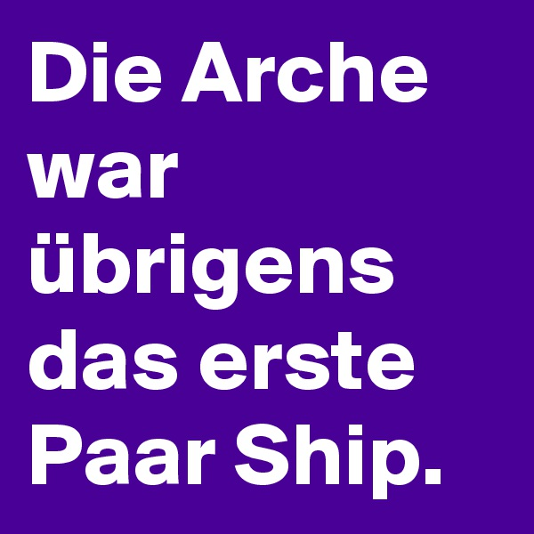 Die Arche war übrigens das erste Paar Ship.
