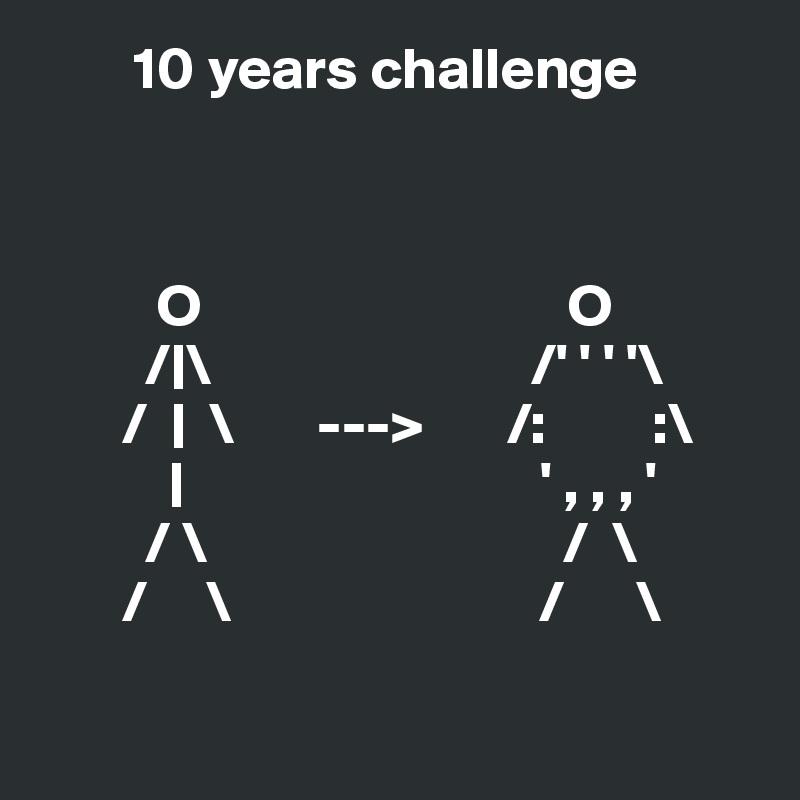 10 years challenge              O                               O          /|\                           /' ' ' '\        /  |  \       --->       /:         :\            |                              ' , , , '          / \                              /  \        /     \                          /      \