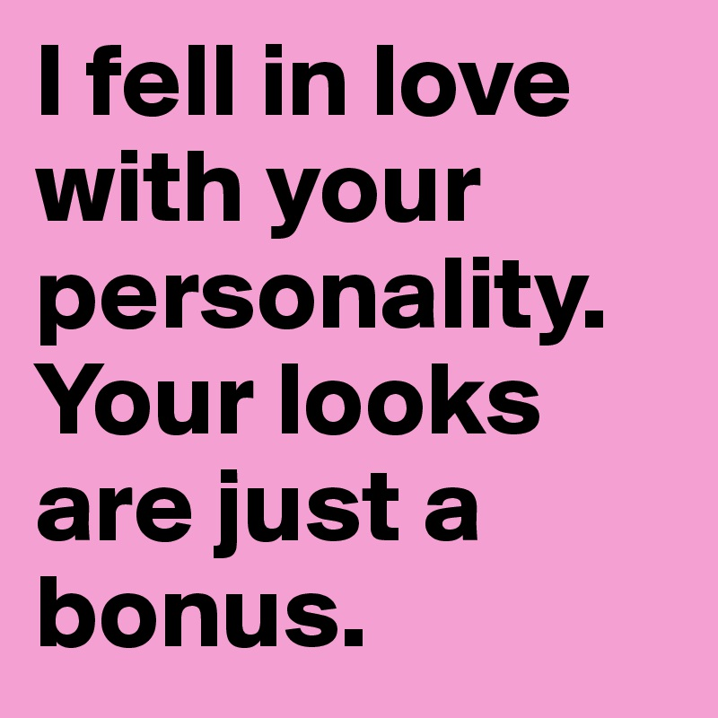 I fell in love with your personality. Your looks are just a bonus.