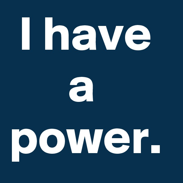 I have        a power.