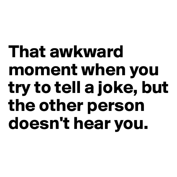 That awkward moment when you try to tell a joke, but the other person doesn't hear you.