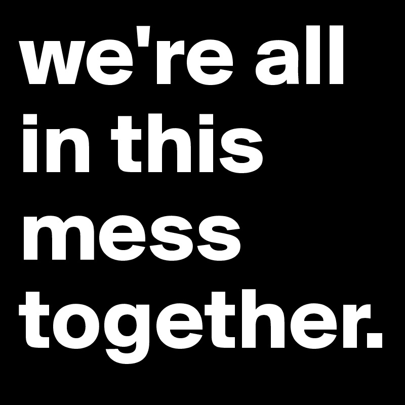 we're all in this mess together.