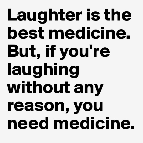 Laughter is the best medicine. But, if you're laughing without any reason, you need medicine.