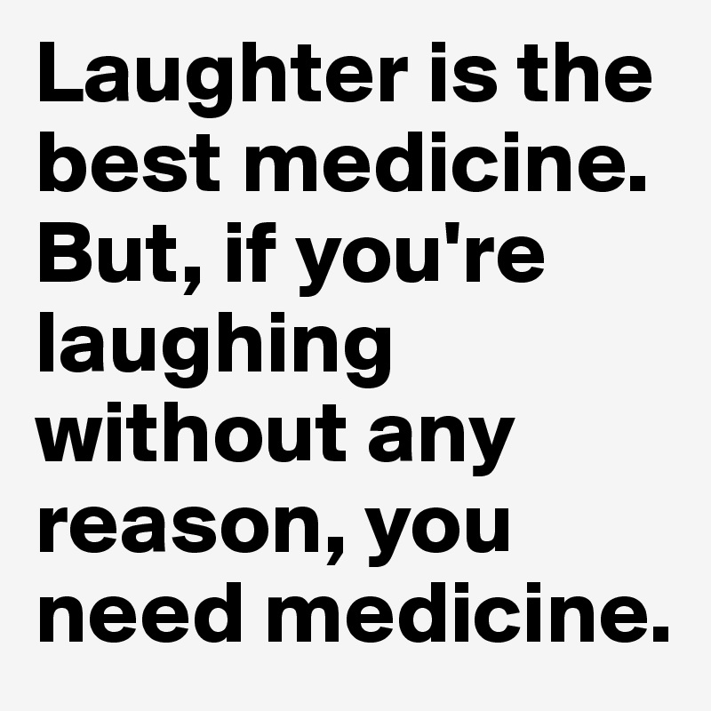 Delicieux Laughter Is The Best Medicine. But, If Youu0027re Laughing Without Any Reason