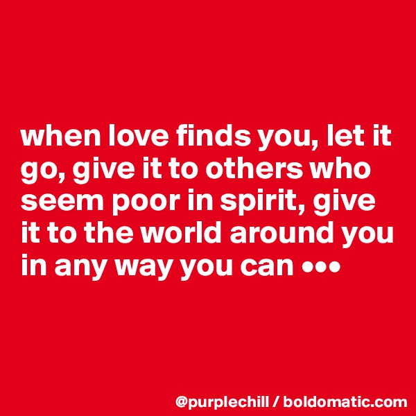 when love finds you, let it go, give it to others who seem poor in spirit, give it to the world around you in any way you can •••