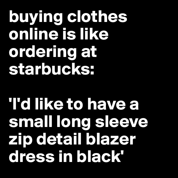 buying clothes online is like ordering at starbucks:   'I'd like to have a small long sleeve zip detail blazer dress in black'
