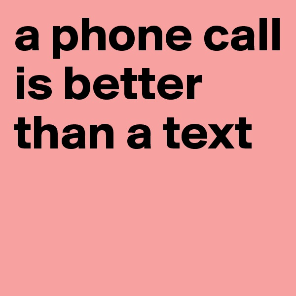 a phone call is better than a text
