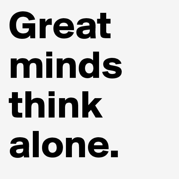Great       minds think alone.