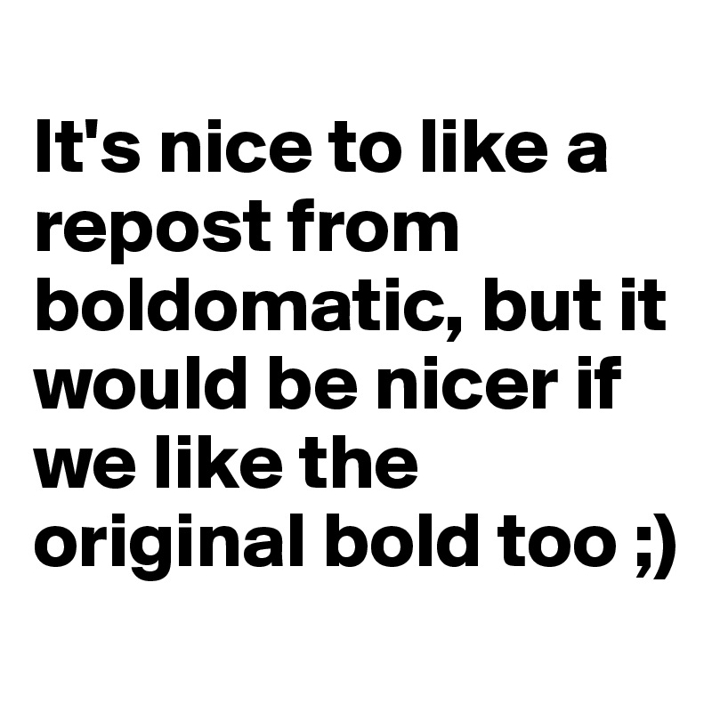 It's nice to like a repost from boldomatic, but it would be nicer if we like the original bold too ;)