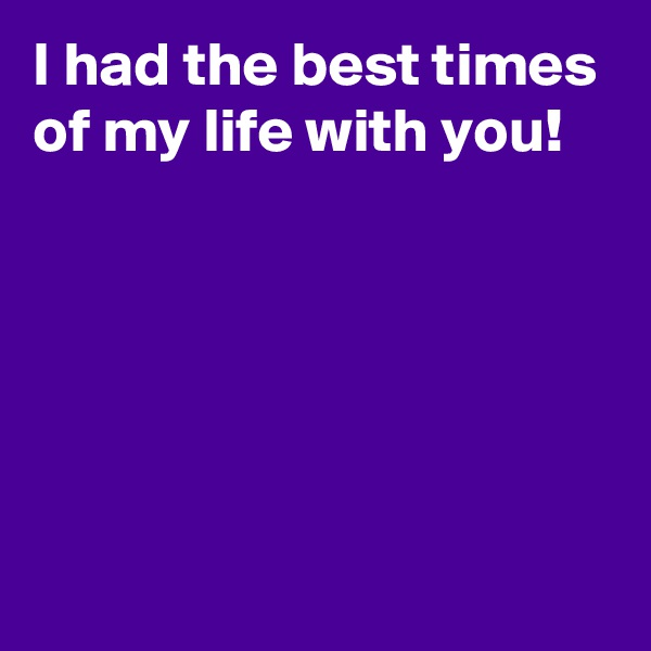I had the best times of my life with you!