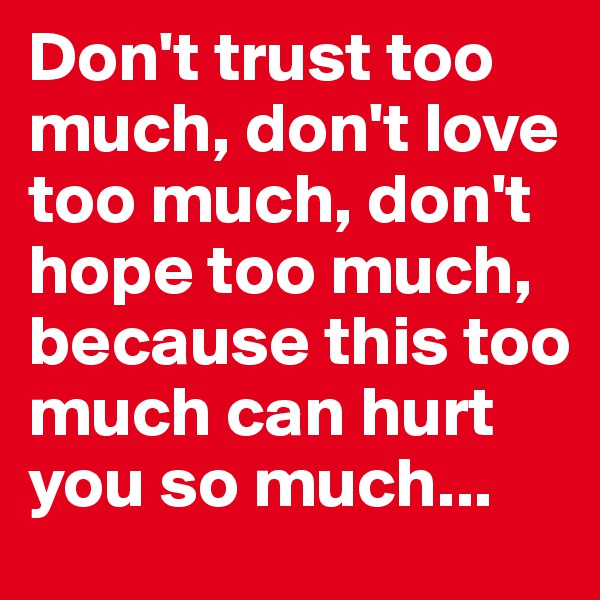 Don't trust too much, don't love too much, don't hope too much, because this too much can hurt you so much...