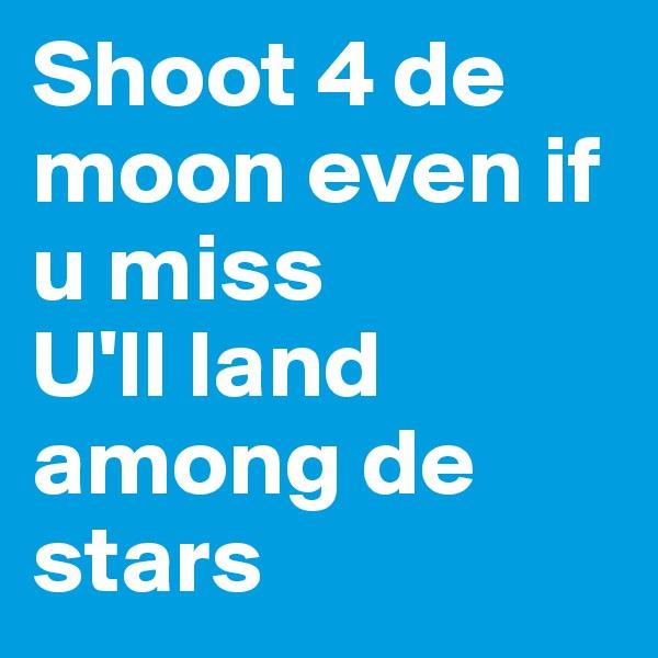 Shoot 4 de moon even if u miss  U'll land among de stars