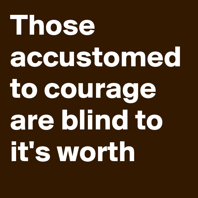 Those accustomed to courage are blind to it's worth