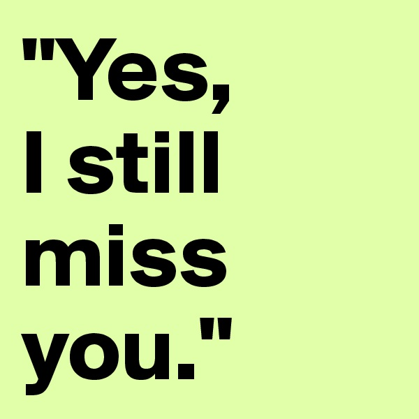 """Yes,  I still miss you."""