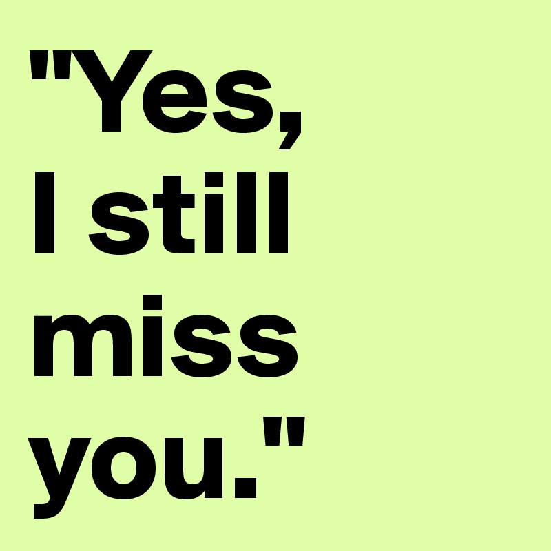 """""""Yes,  I still miss you."""""""