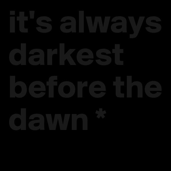 it's always darkest before the dawn *