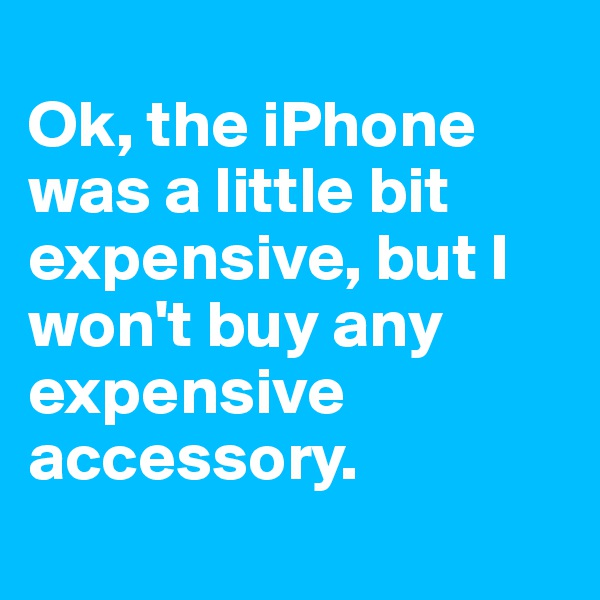 Ok, the iPhone was a little bit expensive, but I won't buy any expensive accessory.