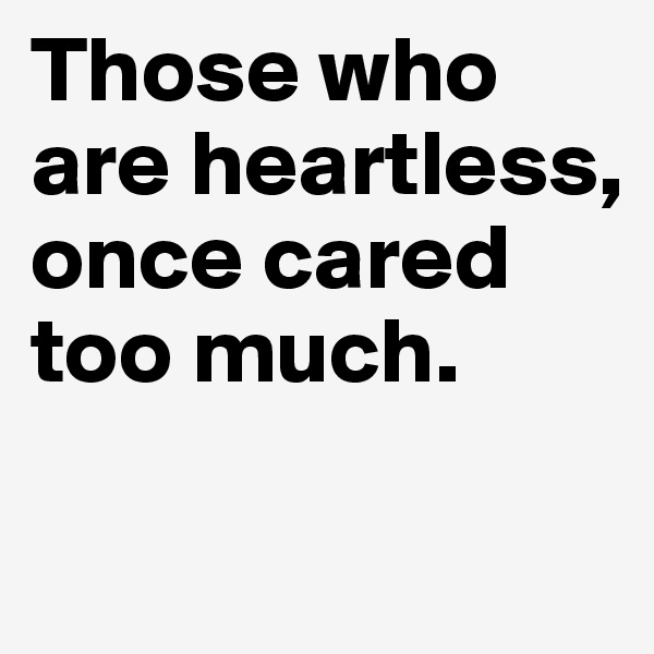 Those who are heartless, once cared too much.