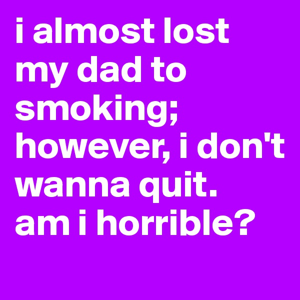 i almost lost my dad to smoking; however, i don't wanna quit.  am i horrible?