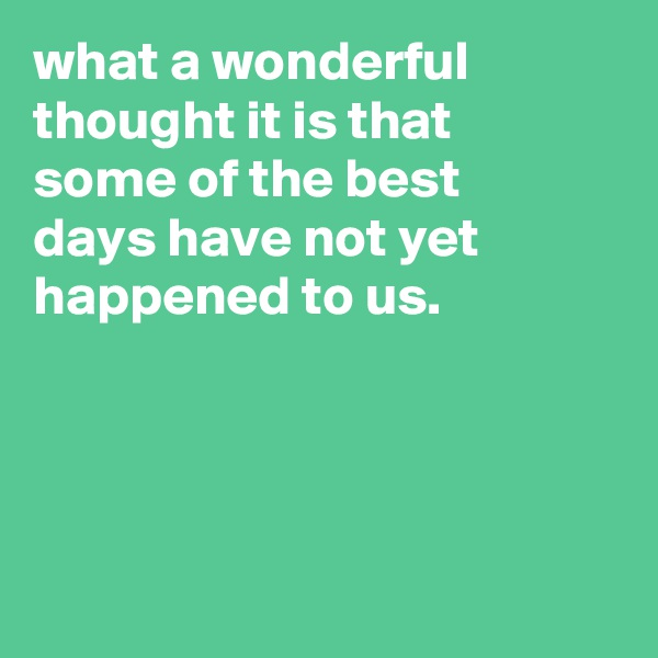 what a wonderful thought it is that some of the best days have not yet happened to us.