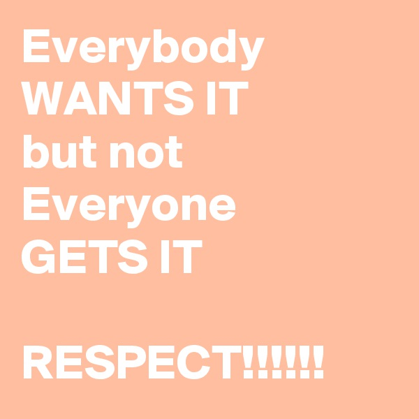 Everybody  WANTS IT  but not  Everyone  GETS IT  RESPECT!!!!!!