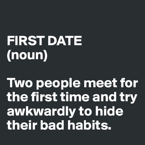 FIRST DATE  (noun)  Two people meet for the first time and try awkwardly to hide their bad habits.