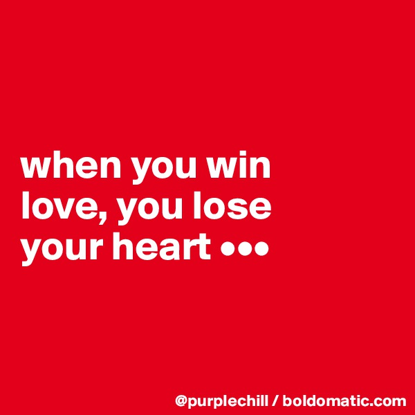 when you win  love, you lose  your heart •••