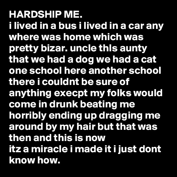 HARDSHIP ME. i lived in a bus i lived in a car any where was home which was pretty bizar. uncle thIs aunty that we had a dog we had a cat one school here another school there i couldnt be sure of anything execpt my folks would come in drunk beating me horribly ending up dragging me around by my hair but that was then and this is now  itz a miracle i made it i just dont know how.