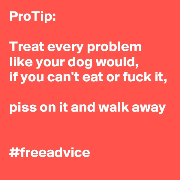ProTip:  Treat every problem like your dog would,  if you can't eat or fuck it,  piss on it and walk away   #freeadvice