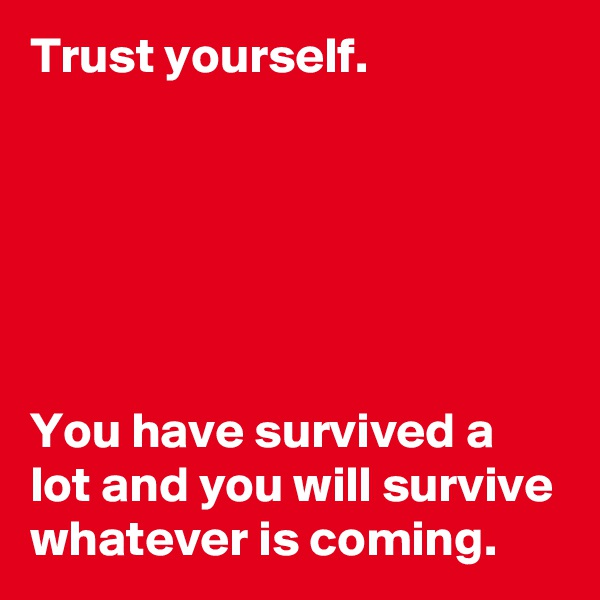 Trust yourself.       You have survived a lot and you will survive whatever is coming.