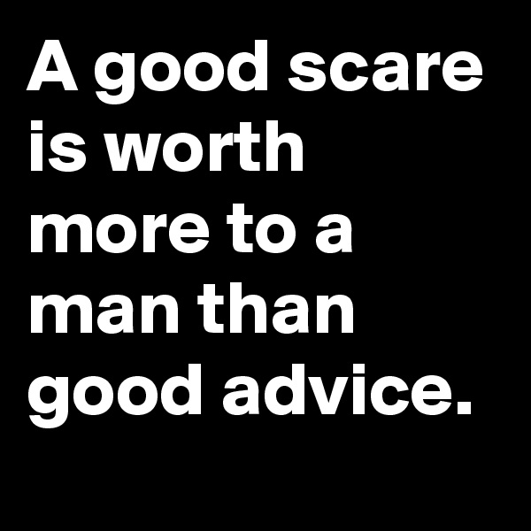 A good scare is worth more to a man than good advice.