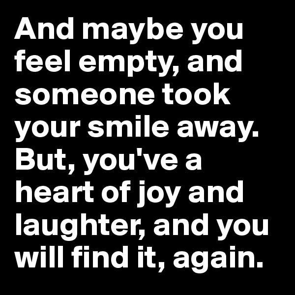 And maybe you feel empty, and someone took your smile away. But, you've a heart of joy and laughter, and you will find it, again.