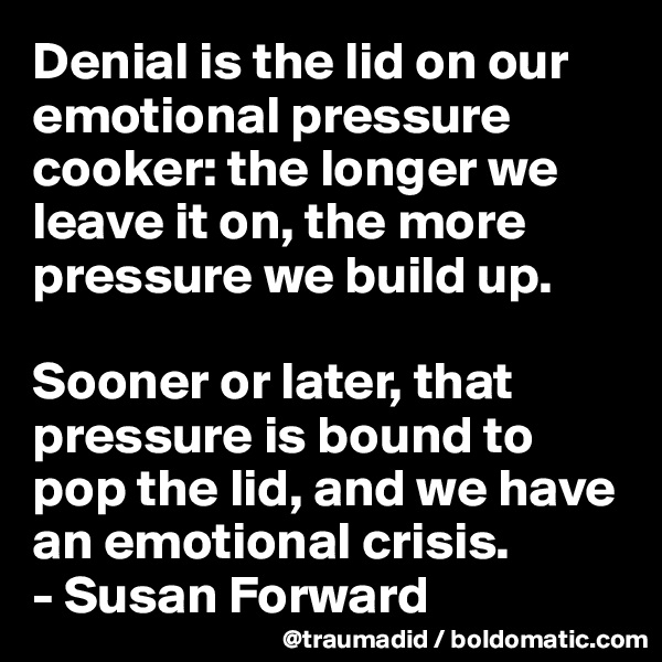 Denial is the lid on our emotional pressure cooker: the longer we leave it on, the more pressure we build up.   Sooner or later, that pressure is bound to pop the lid, and we have an emotional crisis. - Susan Forward