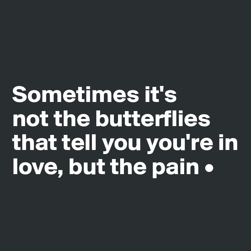 Sometimes it's not the butterflies that tell you you're in love, but the pain •