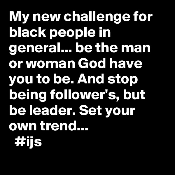 My new challenge for black people in general... be the man or woman God have you to be. And stop being follower's, but be leader. Set your own trend...   #ijs
