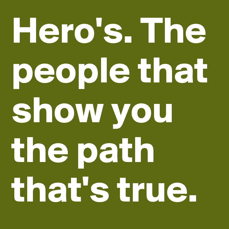 Hero's. The people that show you the path that's true.