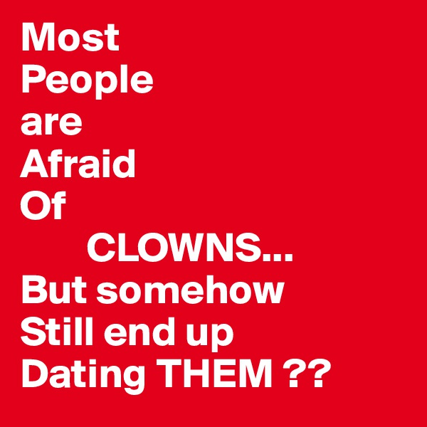 Most People are  Afraid Of          CLOWNS... But somehow Still end up Dating THEM ??