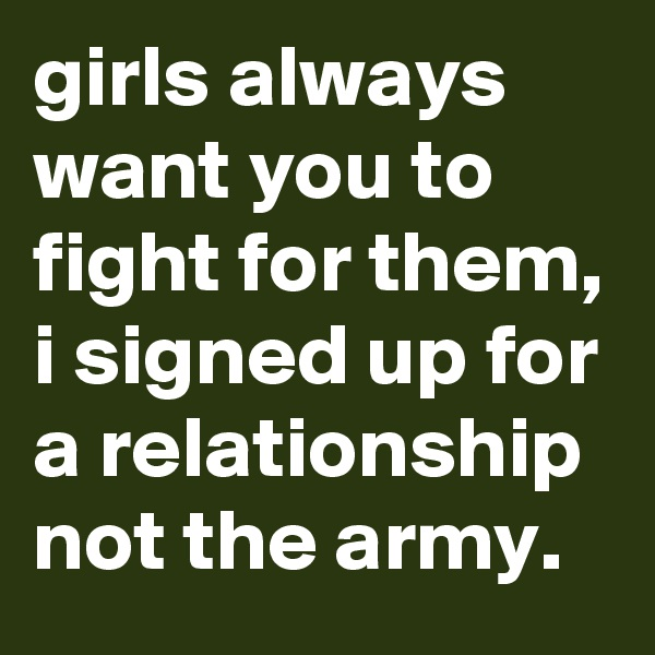 girls always want you to fight for them, i signed up for a relationship not the army.