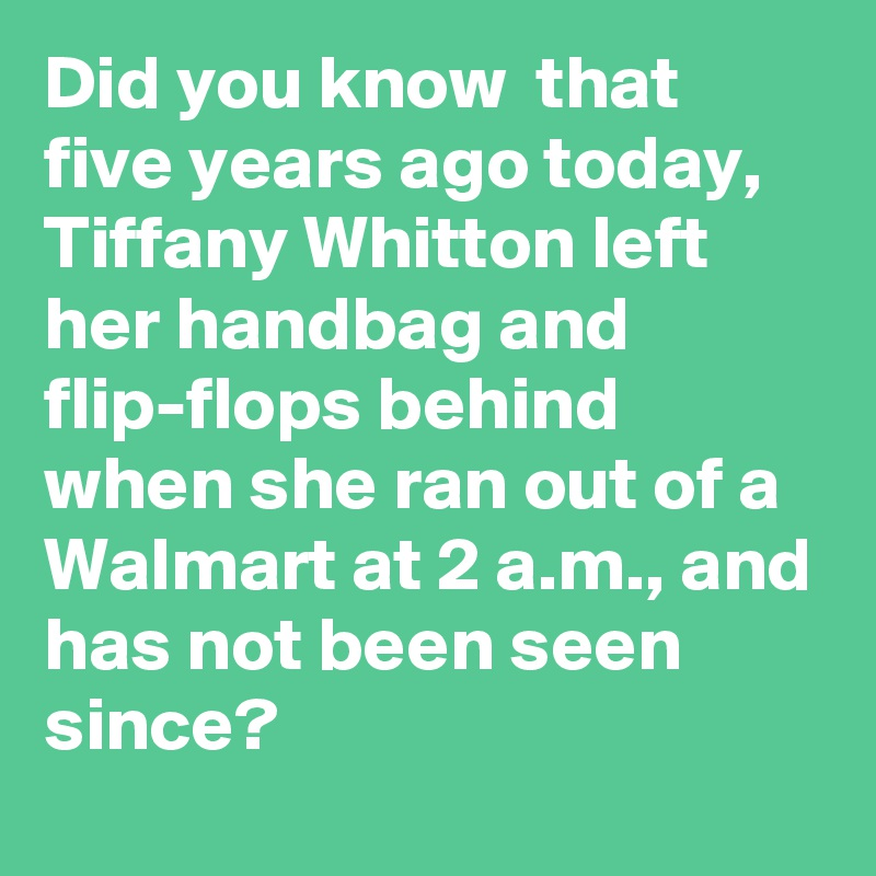 0851ca9d85e Did you know that five years ago today, Tiffany Whitton left her handbag  and flip-flops ...