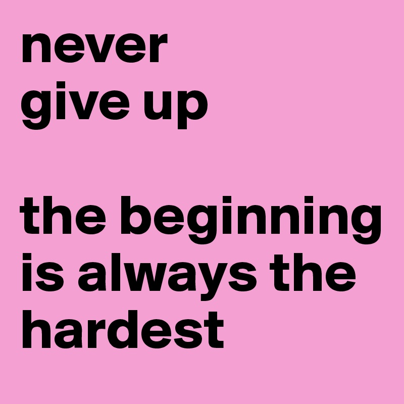 Never Give Up The Beginning Is Always The Hardest Post By Bamanu