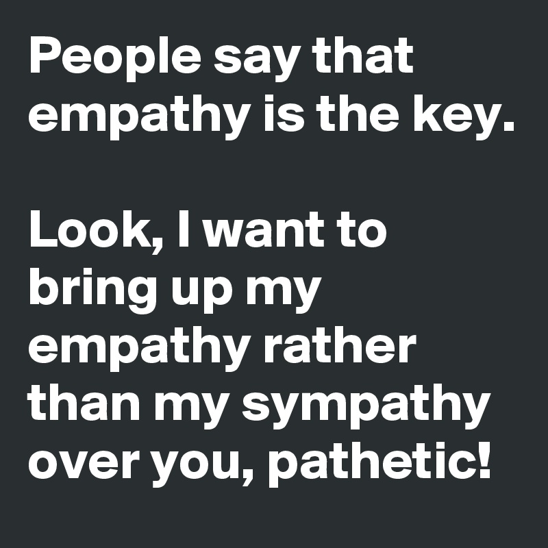 People say that empathy is the key.  Look, I want to bring up my  empathy rather than my sympathy  over you, pathetic!