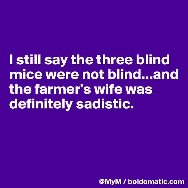 I still say the three blind mice were not blind...and the farmer's wife was definitely sadistic.